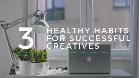 Three Healthy Habits for Successful Creatives