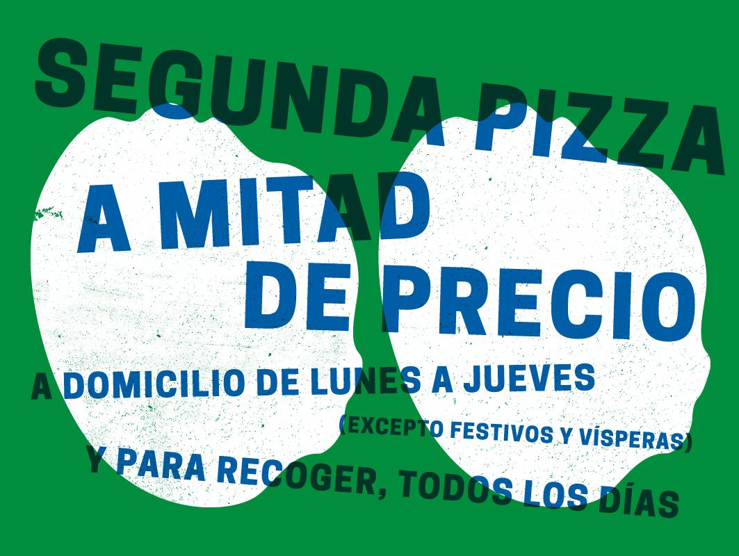 SEGUNDA PIZZA A MITAD DE PRECIO. A DOMICILIO DE LUNES A JUEVES (EXCEPTO FESTIVOS Y VÍSPERAS ) A RECOGER, TODOS LOS DÍAS. NO APLICABLE A PIZZAS GOURMET. OFERTA NO ACUMULABLE.