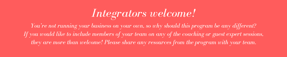You're not running your business on your own, so why should this program be any different_ If you would like to include members of your team on any of the coaching or guest expert sessions, they are more than welc.png