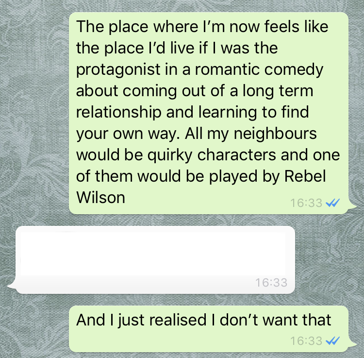 A Whatsapp screenshot with only my text bubbles visible that read: 'The place where I'm now feels like the place I'd live if I was the protagonist in a romantic comedy about coming out of a long term relationship and learning to find your own way. All my neighbours would be quirky characters and one of them would be played by Rebel Wilson. And I just realised I don't want that'