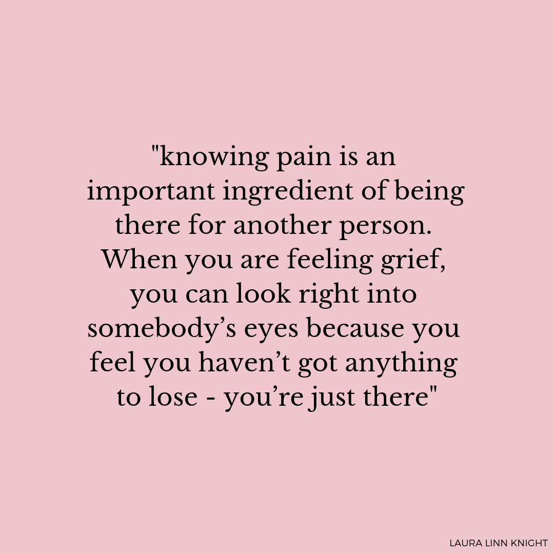 %22Knowing pain is an important ingredient of being there for another person. When you are feeling grief, you can look right into somebody's eyes because you feel you haven't got anything to lose - you're just there.%22.png