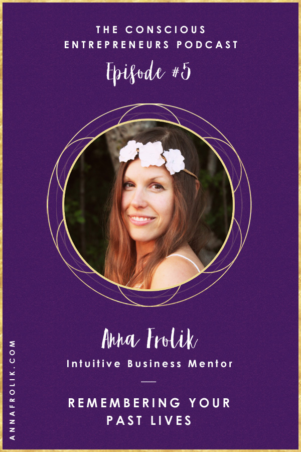 [EP5] Remembering Your Past Lives with Anna Frolik | Conscious Entrepreneurs Podcast #podcast #business #spirituality