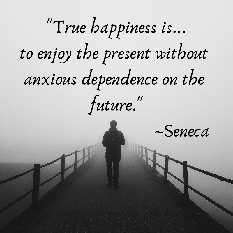 _True happiness is... to enjoy the present without anxious dependence on the future._ _Seneca.png