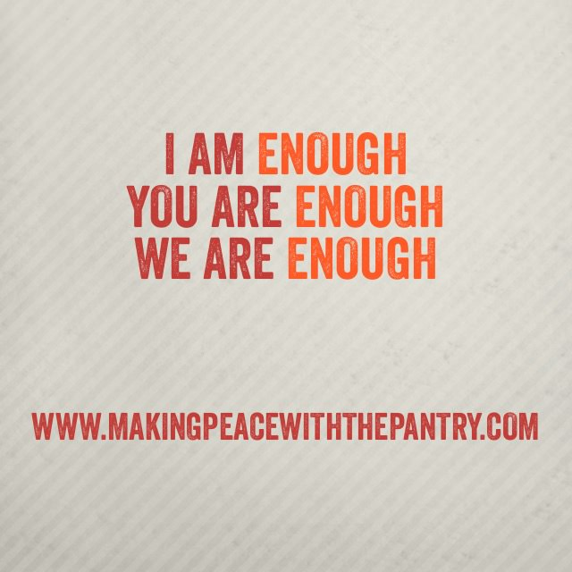 I am enough. You are enough. We are enough.