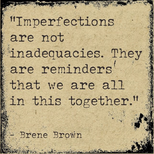 Brene Brown on imperfection. Imperfections are not inadequacies. They are reminders that we are all in this together.