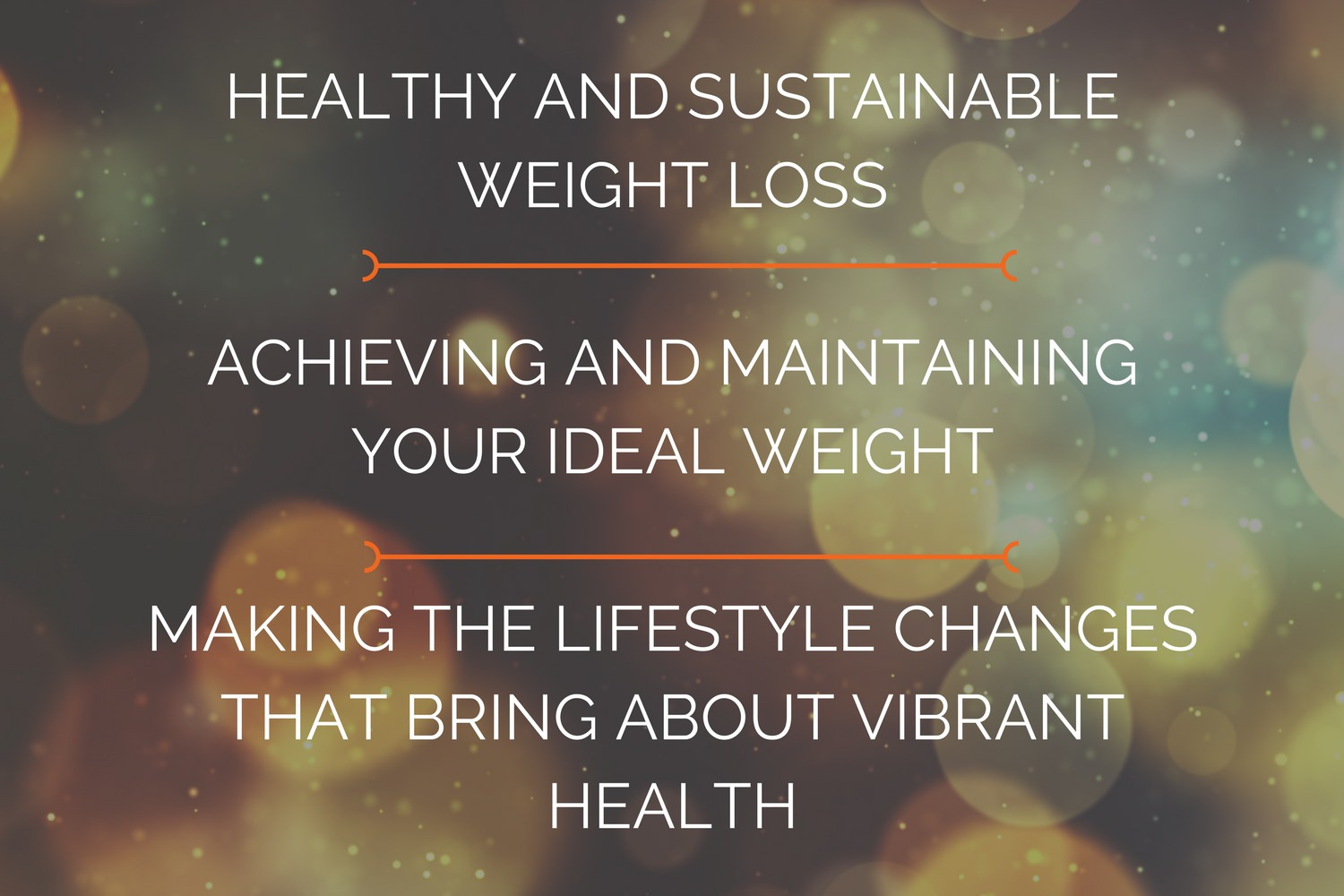healthy, sustainable, and long-lasting weight loss  achieving and maintaining your ideal weight  making the lifestyle changes that bring about vibrant health!