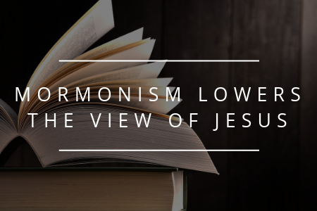 Blog 8.17.19 - mormonism lowers the view of jesus.png