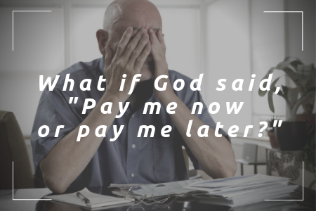 Blog 9.7.19 - What if God said _Pay me now or pay me later__.png