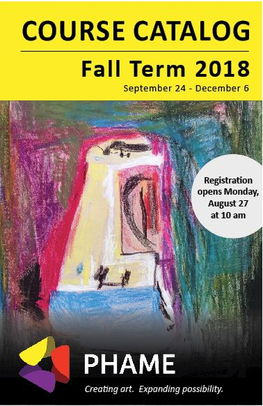 "Image of Fall Term course catalog. Yellow bar at the top reads ""Course Catalog, Fall Term 2018. September 24-December 6."" Additional text: Registration opens Monday, August 27 at 10 am."" Colorful abstract drawing, followed by PHAME logo and text ""Creating art. Expanding possibility."""