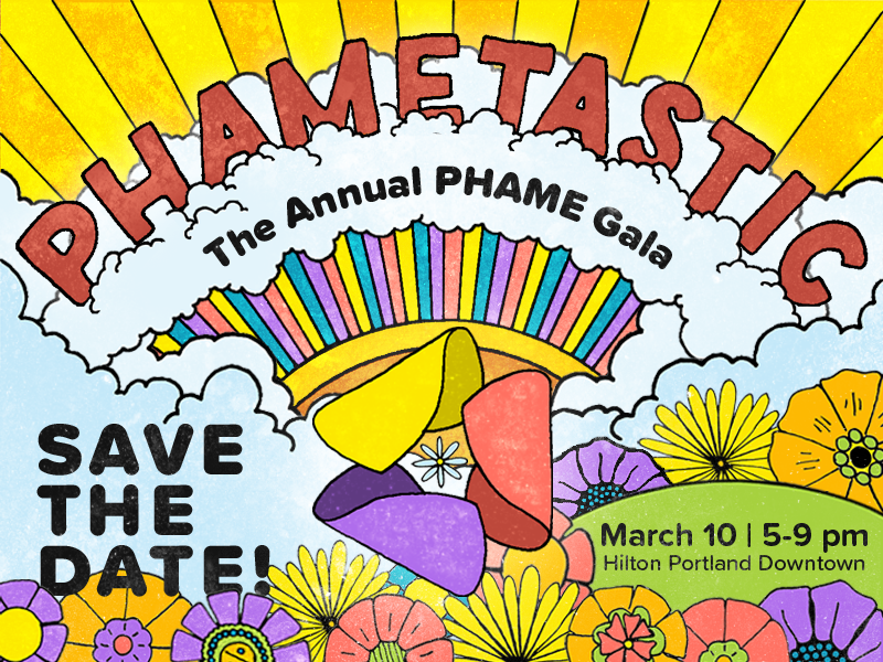 Hand drawn graphic incorporating 1970s-themed flowers, the PHAME logo, a rainbow, clouds, and rays of sunshine. Text reads: PHAMETASTIC: The Annual PHAME Gala. Save the Date! March 10, 5-9 pm, Hilton Portland Downtown.