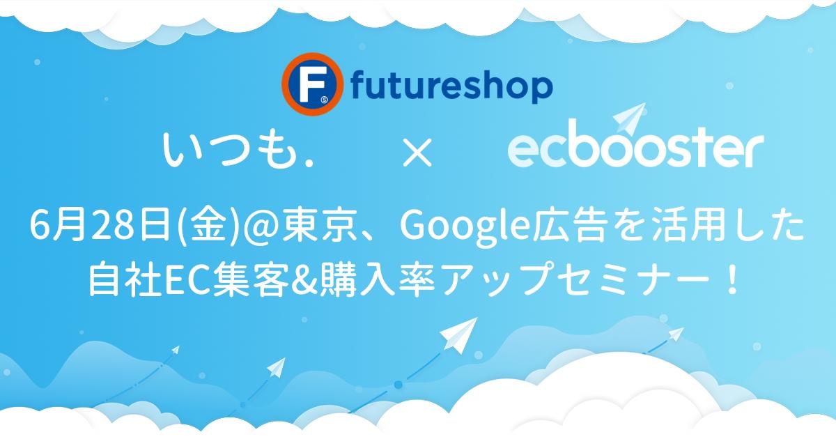 Google広告を活用した自社EC集客&購入率アップセミナー@東京 - 2019 年 6 月 28 日(金)13:30〜15:30 虎ノ門ヒルズ森タワー5階