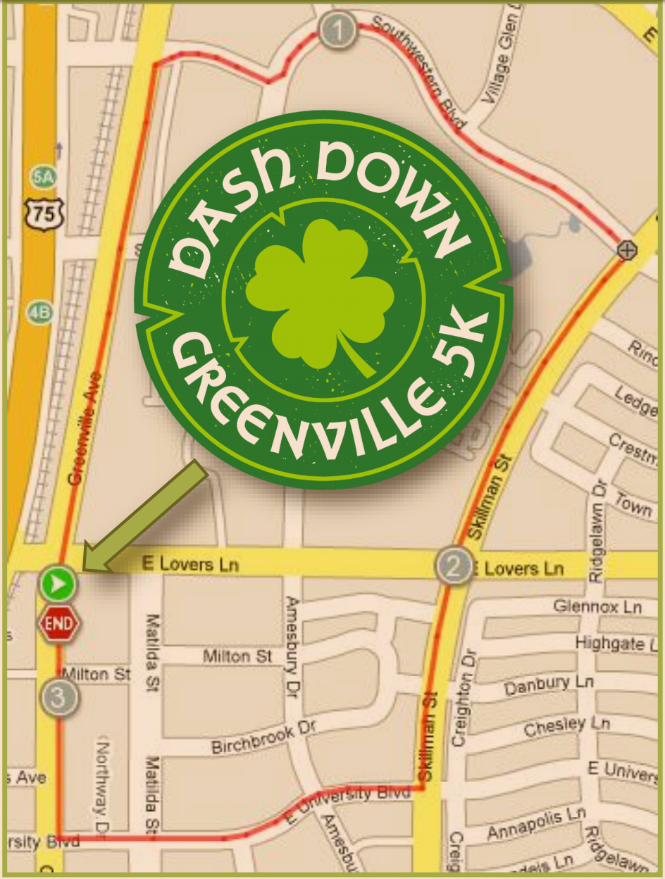 Dash Down Greenville 5K Map & Details - Saturday, March 16th, 2019 - 8:00 AM The course goes down the St. Patrick's Day parade route, tree-lined Southwestern Blvd, Skillman and University Blvd.