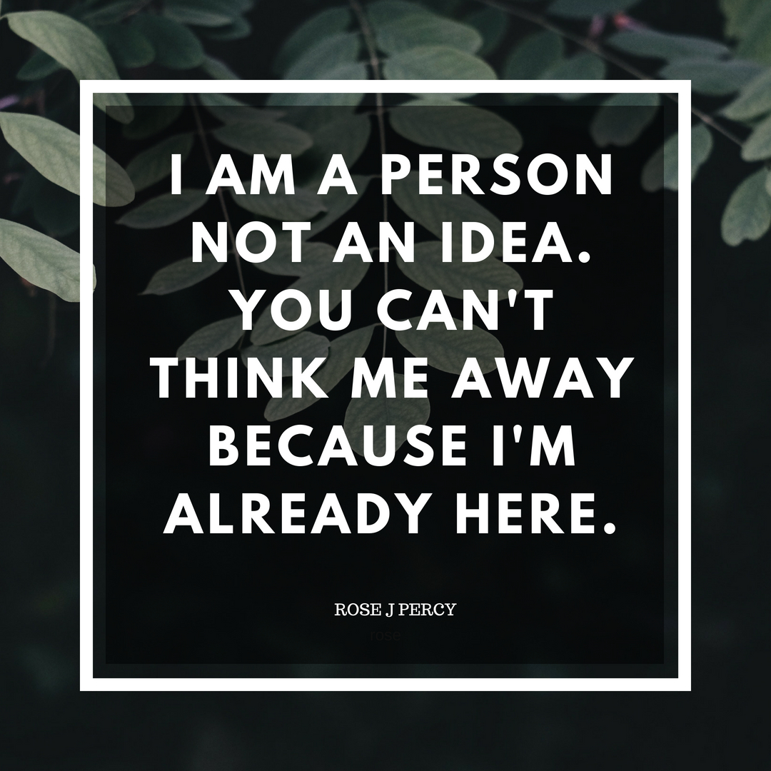 I am a person, not an ideaYou can't think me away because I'm already here.I am a not concept, with arms and legsI am not the namesthat exists inside your headI am not the stereotypes that chew me up and spit .jpg