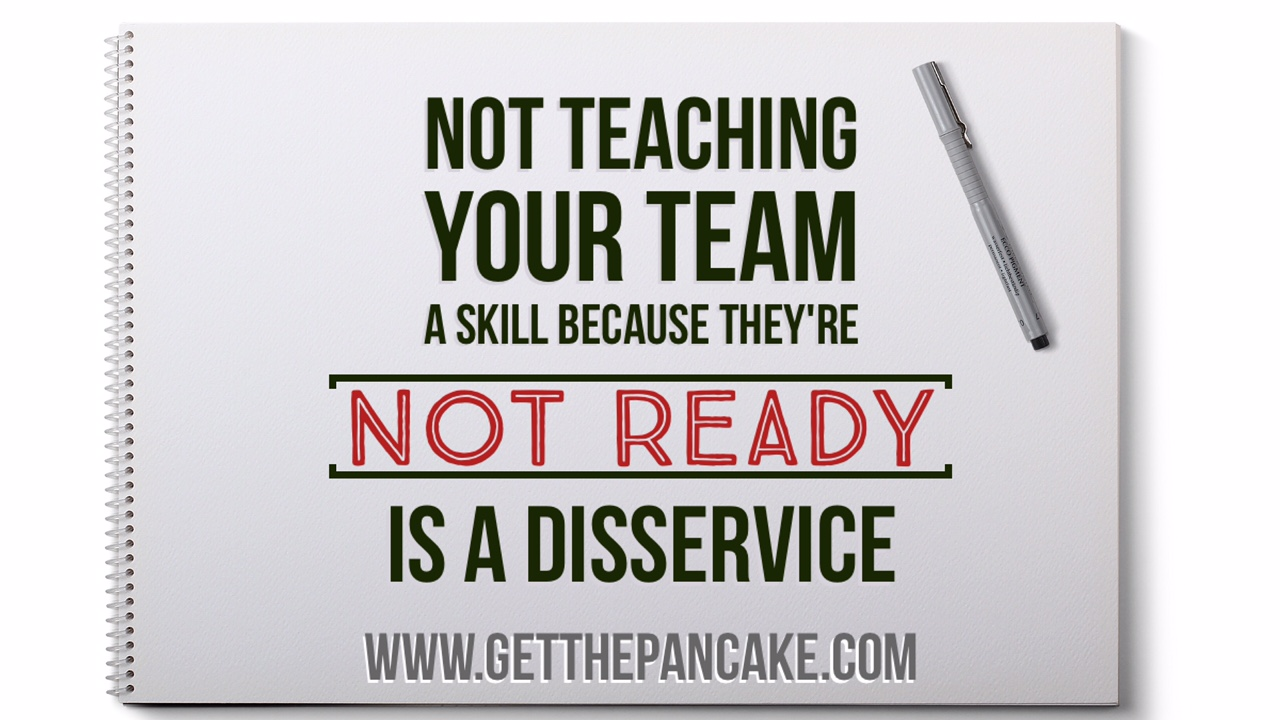"Not Teaching Your Team a Skill Because They're ""Not Ready"" is a Disservice"