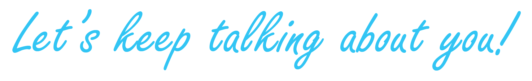 Lets keep talking about you
