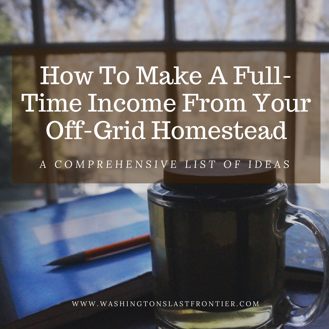 How To Make A Full Time Legitimate Income From Your Off Grid Homestead From Home A Comprehensive List of Ideas.png
