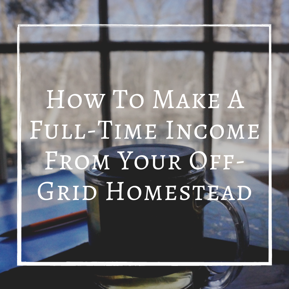 How To Make A Full Time Income Make Money Living Off Grid Homestead.png