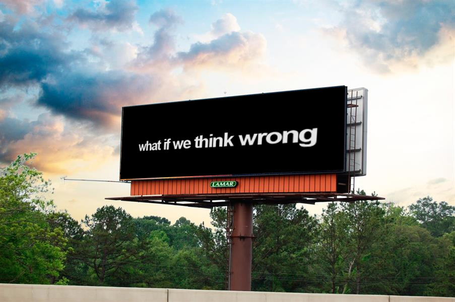 WHAT IF WE THINK WRONG?, conceptual mock up, proposed as intentionally distorted text on billboard; intended as one in a thematic series, size variable, 2019.