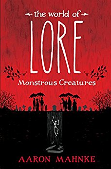 THE WORLD OF LORE: MONSTROUS CREATURES by Aaron Mahnke