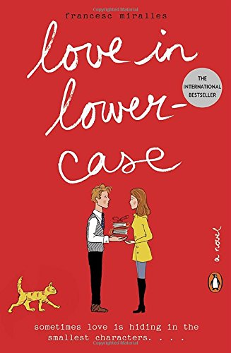 LOVE IN LOWERCASE by Fransesc Miralles, Translated by Julie Wark   On New Year's Day, Samuel is convinced that the year ahead will bring nothing more than passive verbs and un-italicized moments until an unexpected visitor slips into his Barcelona apartment. The appearance of Mishima, a stubborn stray cat, leads Samuel from the comforts of his favorite books, foreign films, and classical music to places he's never been and people he might never have met. Even better, it leads him back to the mysterious Gabriela, whom he thought he'd lost long before. As unexpected relationships develop with fellow word-lovers, Samuel's secluded world slowly opens up. He awakens to the importance of the little things in life, and discovers that sometimes love is hiding in the smallest characters.