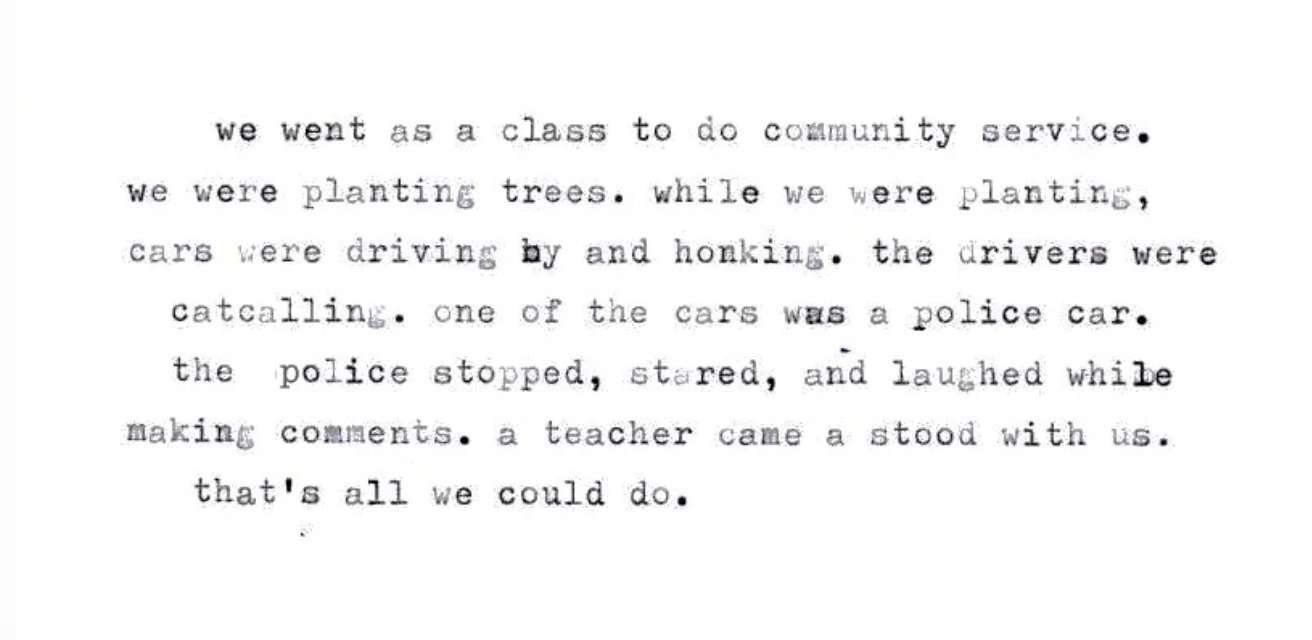 - We went as a class to do community service. Were planting trees. While we were planting, cars were driving by and honking. The drivers were catcalling. One of the cars was a police car. The police stopped, stared, and laughed while making comments. A teacher came and stood with us. That's all we could do.