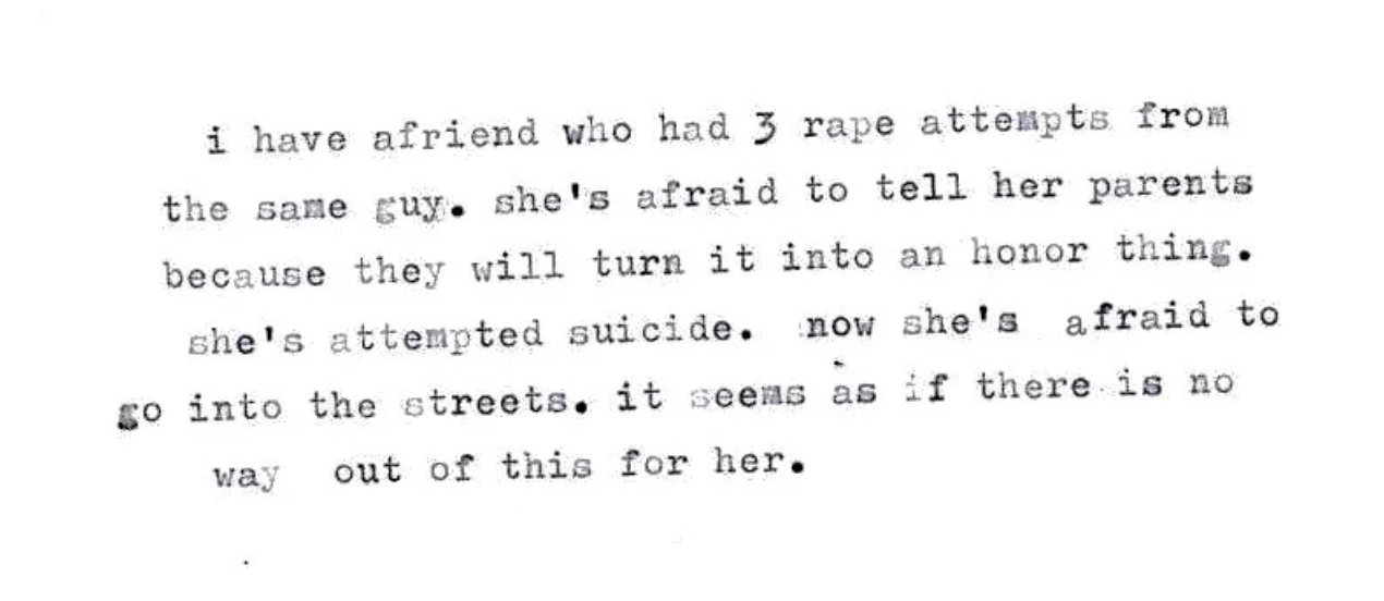 - I have a friend who had 3 rape attempts from the same guy. She's afraid to tell her parents because they will turn it into an honor thing. She's attempted suicide. Now she's afraid to go into the streets. It seems as if  there is no way out of this for her.
