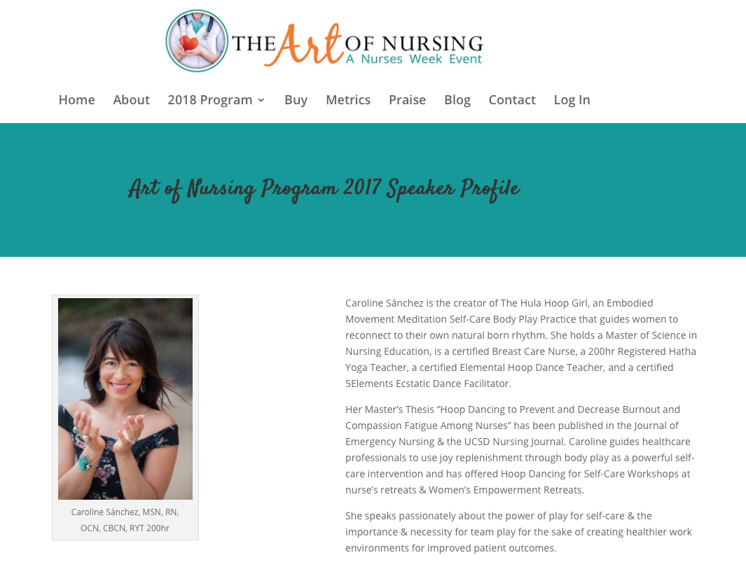 The Art of Nursing - Caroline Cárdenas is the creator of The Hula Hoop Girl, an Embodied Movement Meditation Self-Care Body Play Practice that guides women to reconnect to their own natural born rhythm. She holds a Master of Science in Nursing Education, is a certified Breast Care Nurse, a 200hr Registered Hatha Yoga Teacher, a certified Elemental Hoop Dance Teacher, and a certified 5Elements Ecstatic Dance Facilitator.