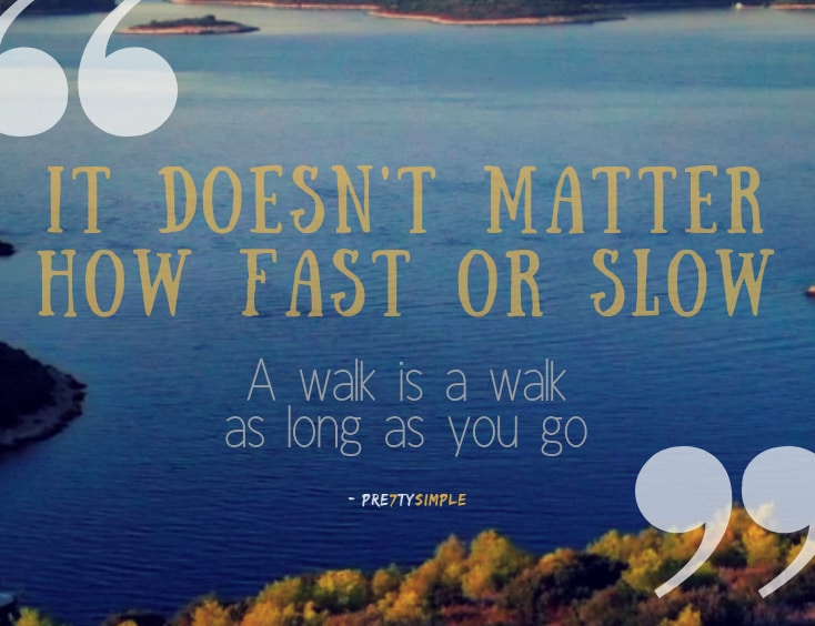 "walking motivation quote by Pre7tySimple - ""It doesn't matter how fast or slow, a walk is a walk, as long as you go."""