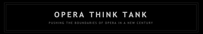 OPERA THINK TANK : PUSHING THE BOUNDARIES OF OPERA IN A NEW CENTURY  Article by Andrea Andresakis