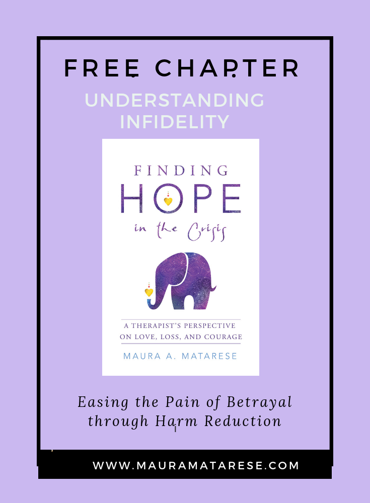 "Free Chapter - Has an affair has shattered your life? Whether you were the monogamous one, non monogamous one or the ""other""in the triangle, allow this free chapter from my book: Finding Hope in the Crisis: A Therapist's Perspective on Love, Loss and Courage, to offer you perspective, comfort and hope. Click on image for download."