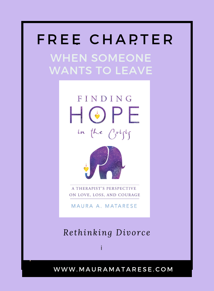 Free CHAPTER - Has the one you love asked for a divorce? Are you considering asking for one yourself? Here's a free chapter from my book: Finding Hope in the Crisis: A Therapist's Perspective on Love, Loss, and Courage, to offer you perspective, comfort, and hope. Clic on image for Download.