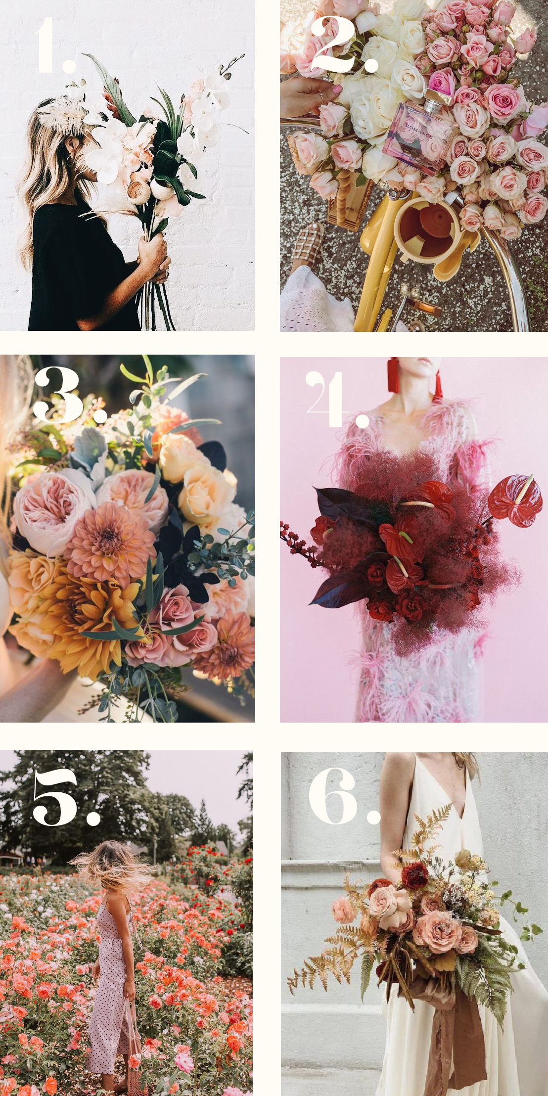 1. modern, sweet, chic and very put together  2. all the roses all day. but you know, only the super cool roses in the perfect color ways  3. classic, pretty, wild and sweet  4. she cray and very, very beautiful  5. i'm here for every wild flower there is. make it wild  6. in my other life, i'm a fashion stylist, and i'm also super romantic