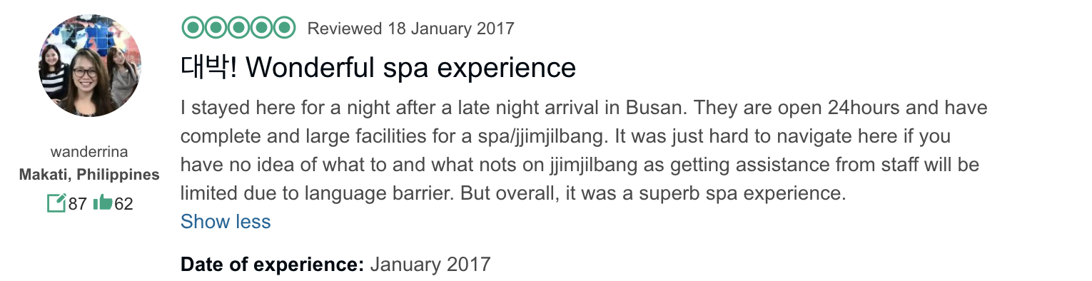 '…They are open 24 hours and have complete and large facilities for a spa/jjimjilbang. It was just hard to navigate here if you have no idea of what to and what nots on jjimjilbang as getting assistance from staff will be limited due to language barrier. But overall, it was a superb spa experience.' - Customer Review for Haeundae Spa Center in Busan