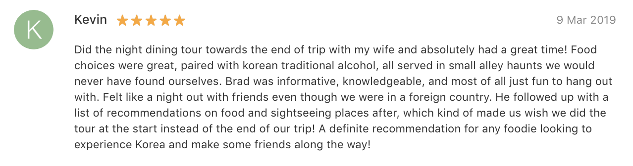 'Did the…tour…with my wife and absolutely had a great time! Food choices were great…all served in small alley haunts we would never have found ourselves… A definite recommendation for any foodie looking to experience Korea and make some friends along the way!' -