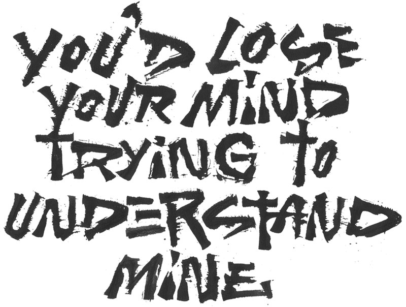you'd lose your mind trying to understand mine lettering