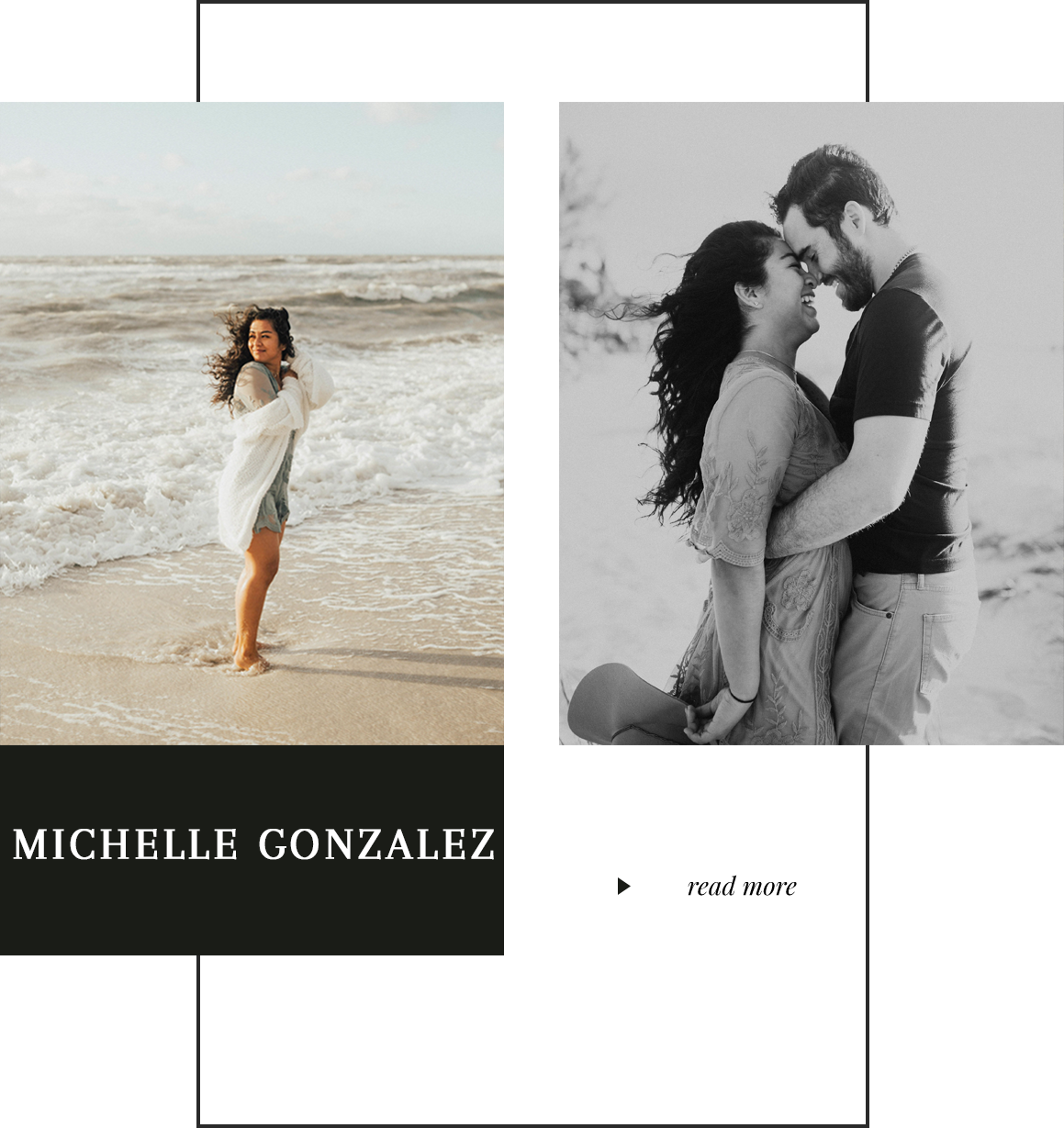 Hi! I'm Michelle - I'm a destination wedding + elopement photographer based in Fort Myers, Florida, but travel often to Miami + NYC + available worldwide.I'm a fiancé, dog mom, and huge foodie! I tend to laugh way too loud sometimes, and make silly dad-jokes. The things that make me happy are Amazon prime, Starbucks, romantic comedies, and the bachelor! And lastly, I have a huge love for travel—whether it's flying out of the country, or road-tripping to a new place!But, what I love most is photographing humans in love.To me its not just about taking photos and delivering them. But rather, capturing the way people felt from the big belly laughs, to the happy tears. It's about creating a story that will last long before your babies will have babies, and holding on to those tangible memories that will last forever —it's all about the love+ photos is how we remember the love.