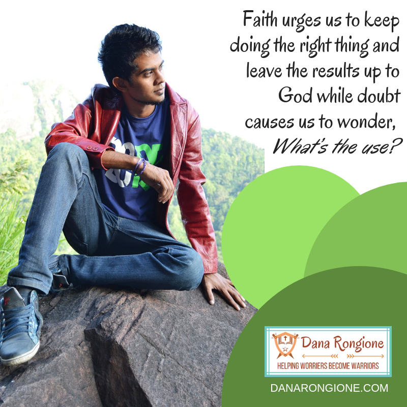 Faith urges us to keep doing the right thing and leave the results up to God while doubt causes us to wonder What's the use?.png