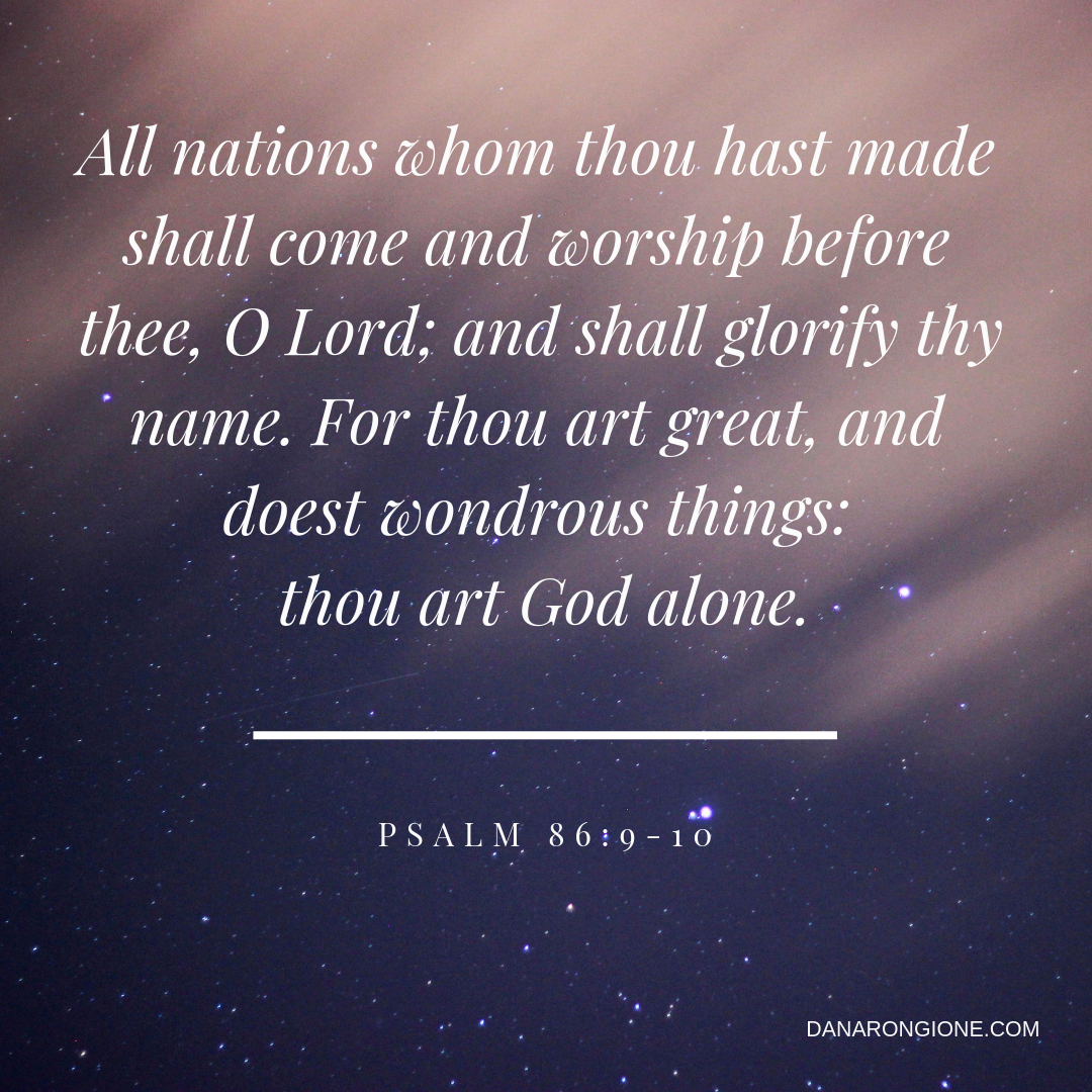 All nations whom thou hast made shall come and worship before thee, O Lord; and shall glorify thy name. 10 For thou art great, and doest wondrous things_ thou art God alone..png