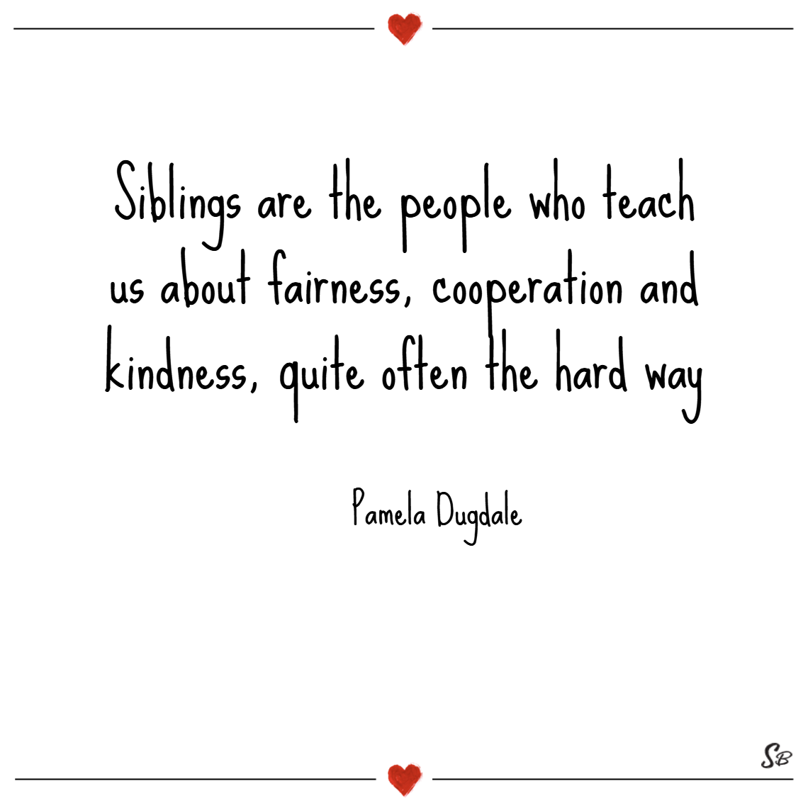 Siblings-are-the-people-who-teach-us-about-fairness-cooperation-and-kindness-quite-often-the-hard-way.-–-Pamela-Dugdale-1.png