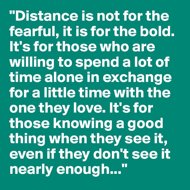 Distance-is-not-for-the-fearful-it-is-for-the-bol.jpg