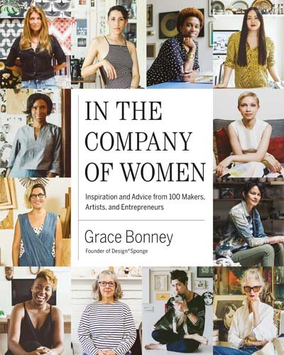 In The Company Of Women: Inspiration And Advice From 100 Makers, Artists, And Entrepreneurs   by Grace Bonney