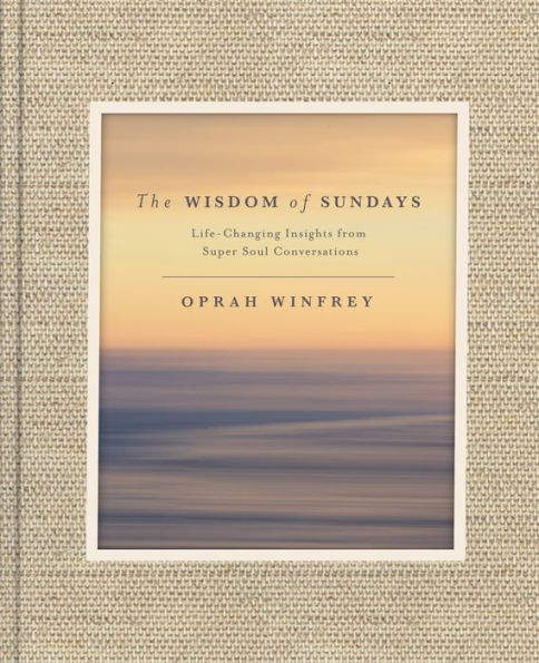 The Wisdom Of Sundays: Life-Changing Insights From Super Soul Conversations  by Oprah Winfrey