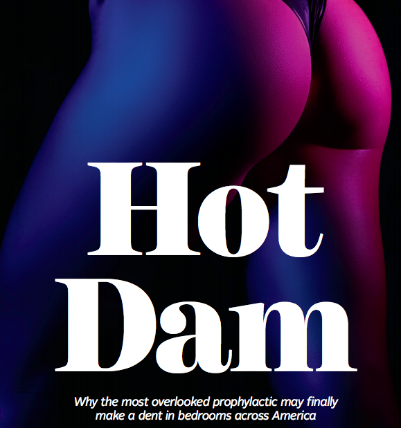 """""""Things are getting hot and heavy, and you both stumble toward the bedroom. After getting naked, you start making your way downtown, moving fast. You then sit up and reach for the dental dam on the nightstand. What's that? You don't? Because 'What's a dental dam?'"""" - Playboy, November/December 2018"""