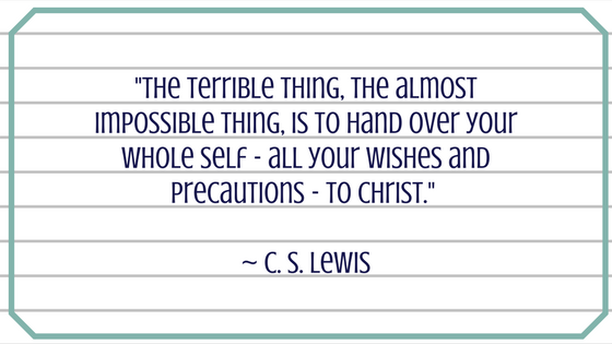 The Terrible thing, the almost impossible thing, is to hand over your whole self - all your wishes and precautions - to Christ. ~ C. S. Lewis.png