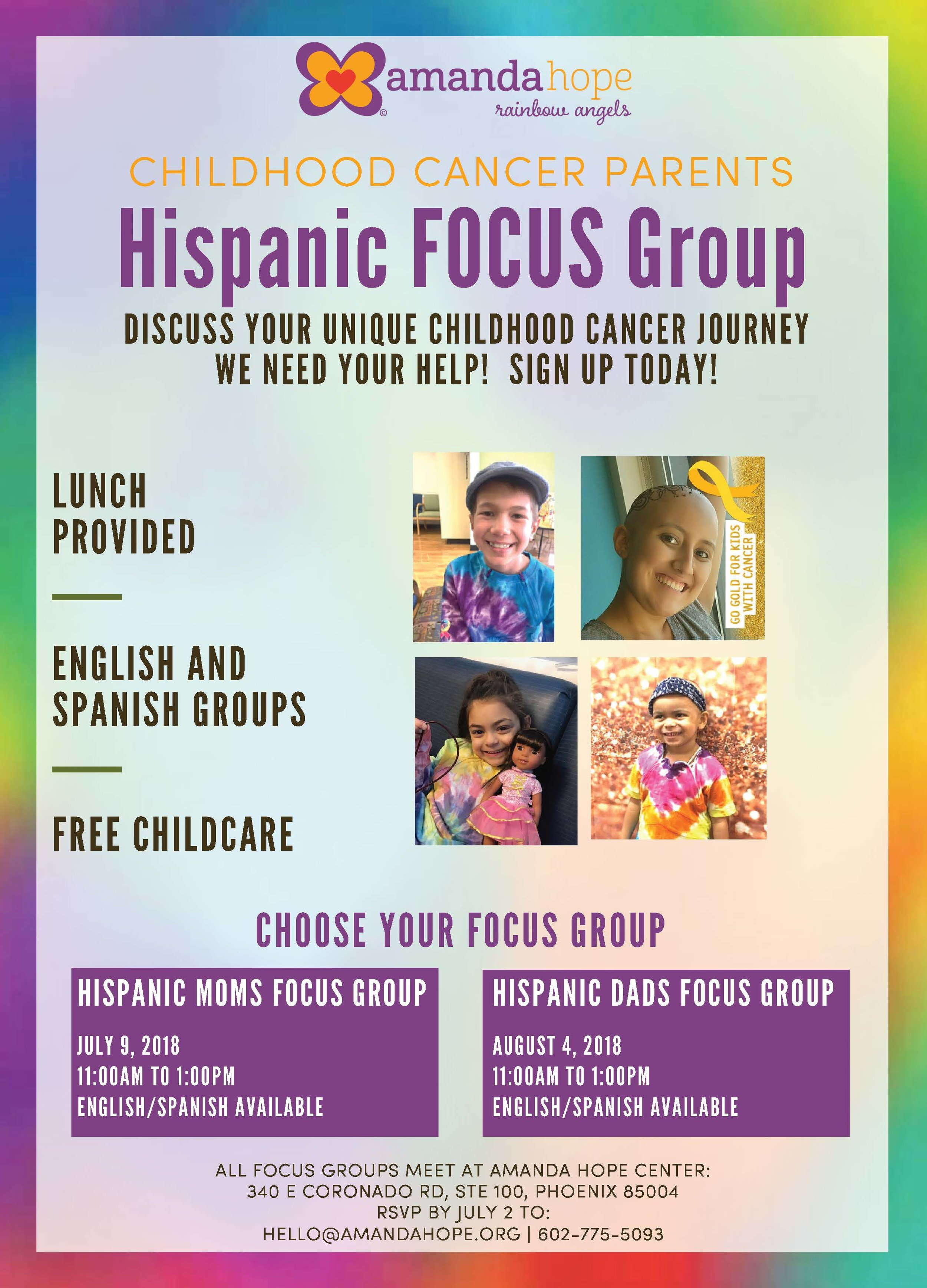 Hispanic Parents FOCUS Group!  We are hosting a focus group to learn more about childhood cancer in the hispanic culture, and we would like to hear your story. We will hold a group session on July 9th for moms and a group on August 4th for dads. Both sessions will be held at the Amanda Hope Center in Phoenix, AZ.  There will be English and Spanish sessions available. Please let us know which group you would like to be a part of: hello@amandahope.org