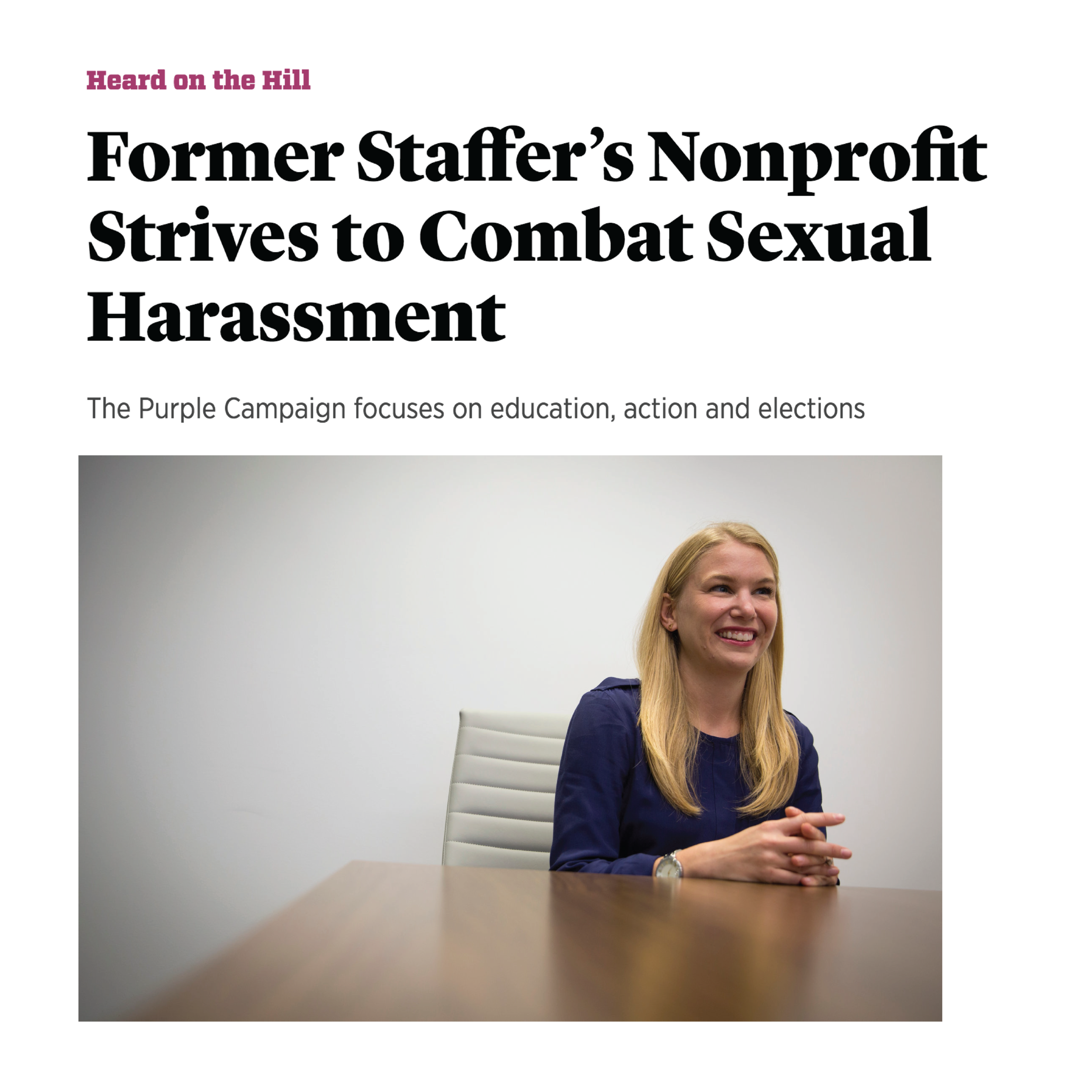 "Former Staffer's Nonprofit Strives to Combat Sexual Harassment - Purple Campaign President Ally Coll sits down with Roll Call to discuss how the Purple Campaign is working to end workplace sexual harassment through action, education and elections.I just felt strongly that this moment was an opportunity for real, substantial policy change,"" Coll said of the #MeToo movement. ""I was concerned that it may become just a moment of awareness-raising and wanted to ensure that it turned into a moment where we saw workplace policy change and also public policy change come out of it."" Read full article here."