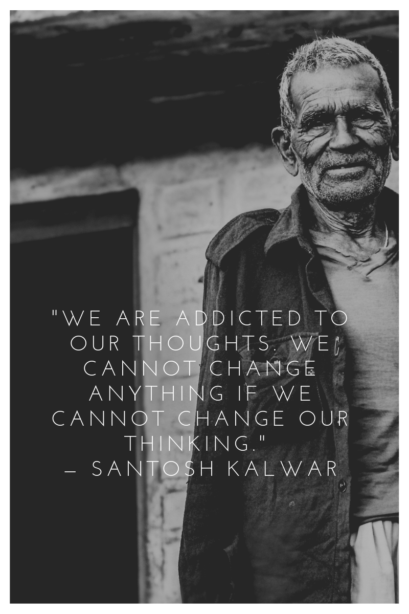 _We are addicted to our thoughts. We cannot change anything if we cannot change our thinking._ — Santosh Kalwar.png