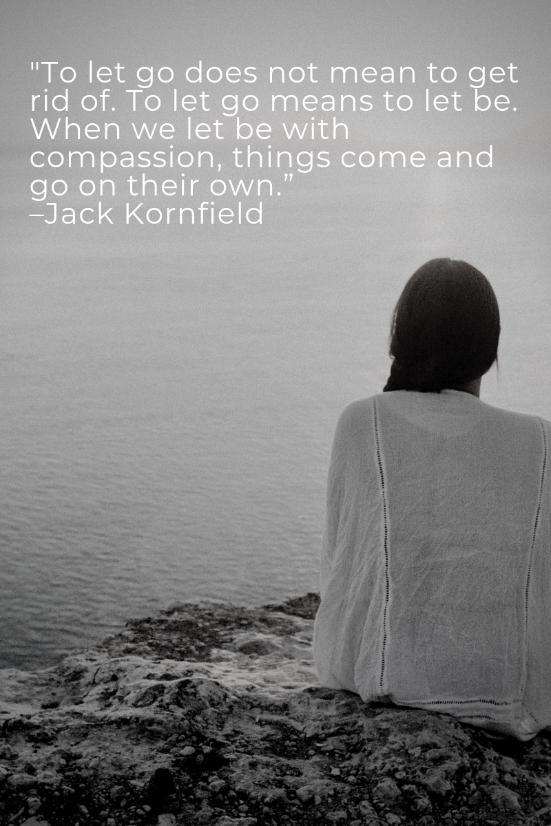 """_To let go does not mean to get rid of. To let go means to let be. When we let be with compassion, things come and go on their own."""" –Jack Kornfield.png"""