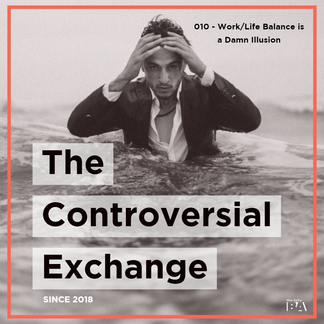 #010 Work/Life Balance is a Damn Illusion | The Controversial Exchange