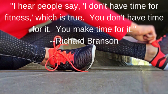 _I hear people say, 'I don't have time for fitness,' which is true. You don't have time for it. You make time for it._ --Richard Branson.png